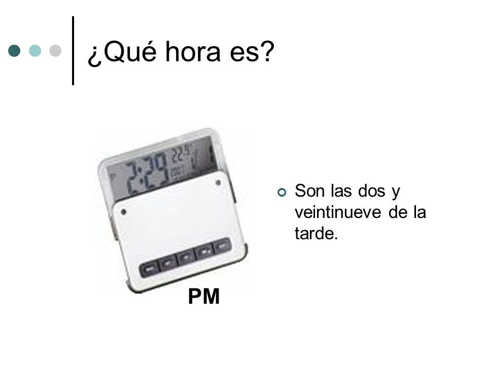 ¿Qué hora es? Son las dos y veintinueve de la tarde. PM