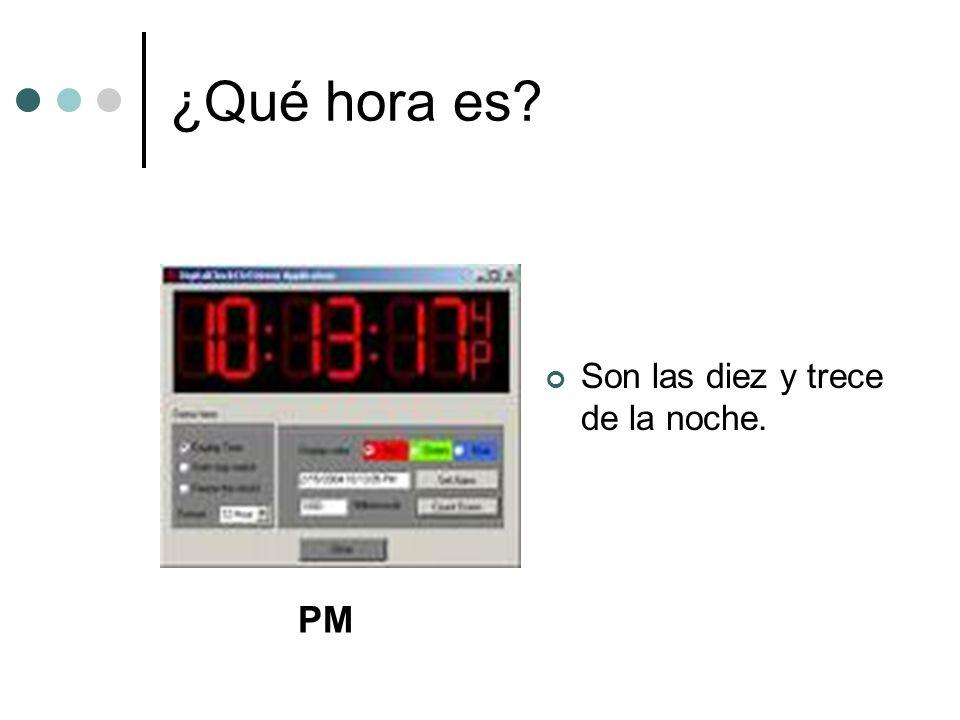 ¿Qué hora es? Son las diez y trece de la noche. PM