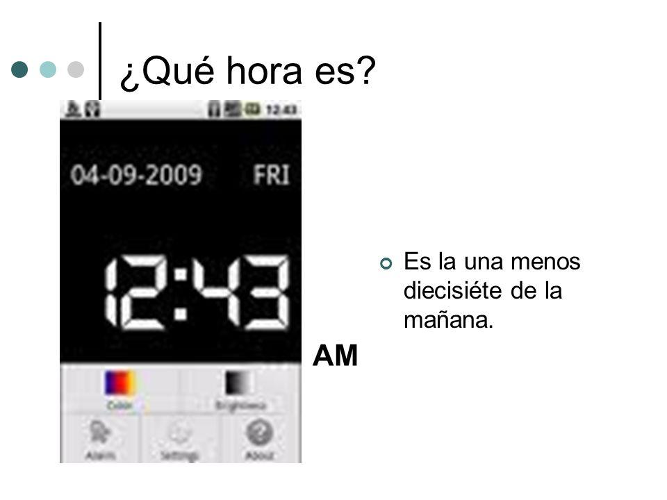 ¿Qué hora es? Es la una menos diecisiéte de la mañana. AM