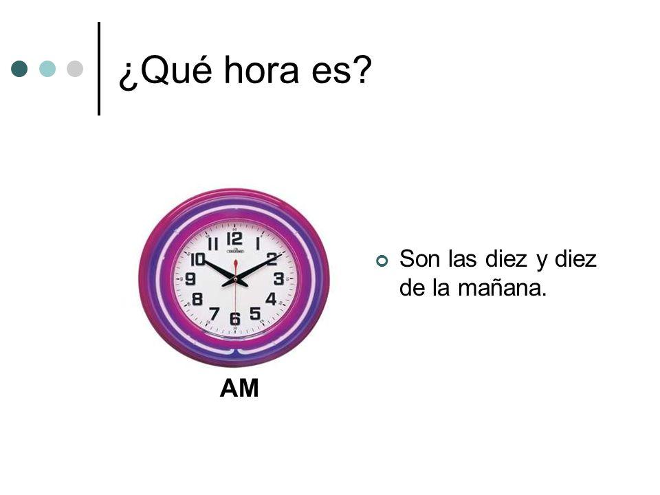 ¿Qué hora es? Son las diez y diez de la mañana. AM