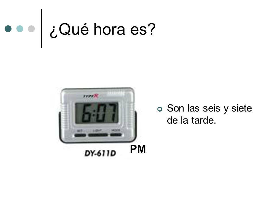 ¿Qué hora es? Son las seis y siete de la tarde. PM