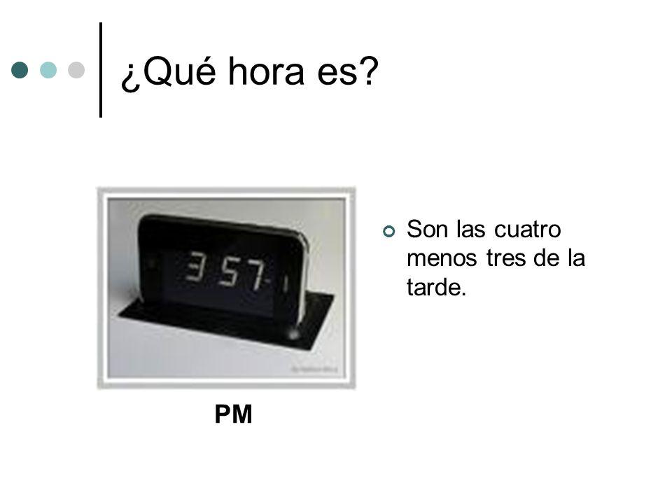 ¿Qué hora es? Son las cuatro menos tres de la tarde. PM