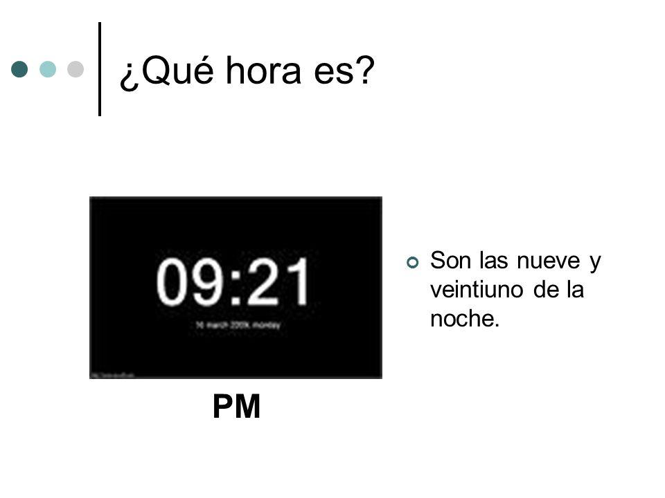 ¿Qué hora es? Son las nueve y veintiuno de la noche. PM