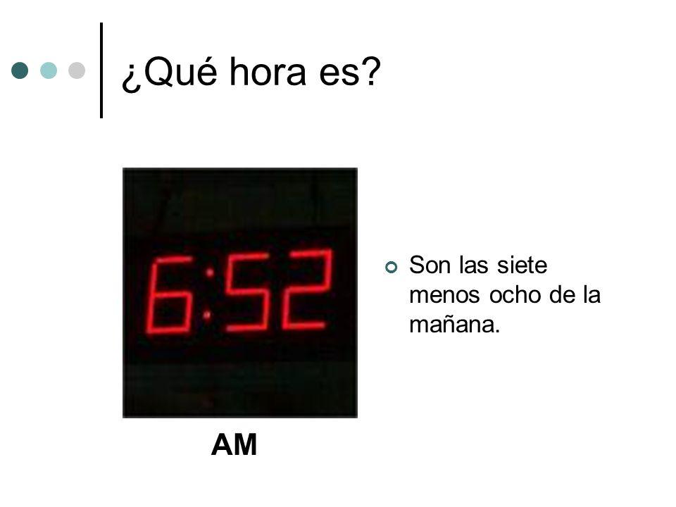 ¿Qué hora es? Son las siete menos ocho de la mañana. AM