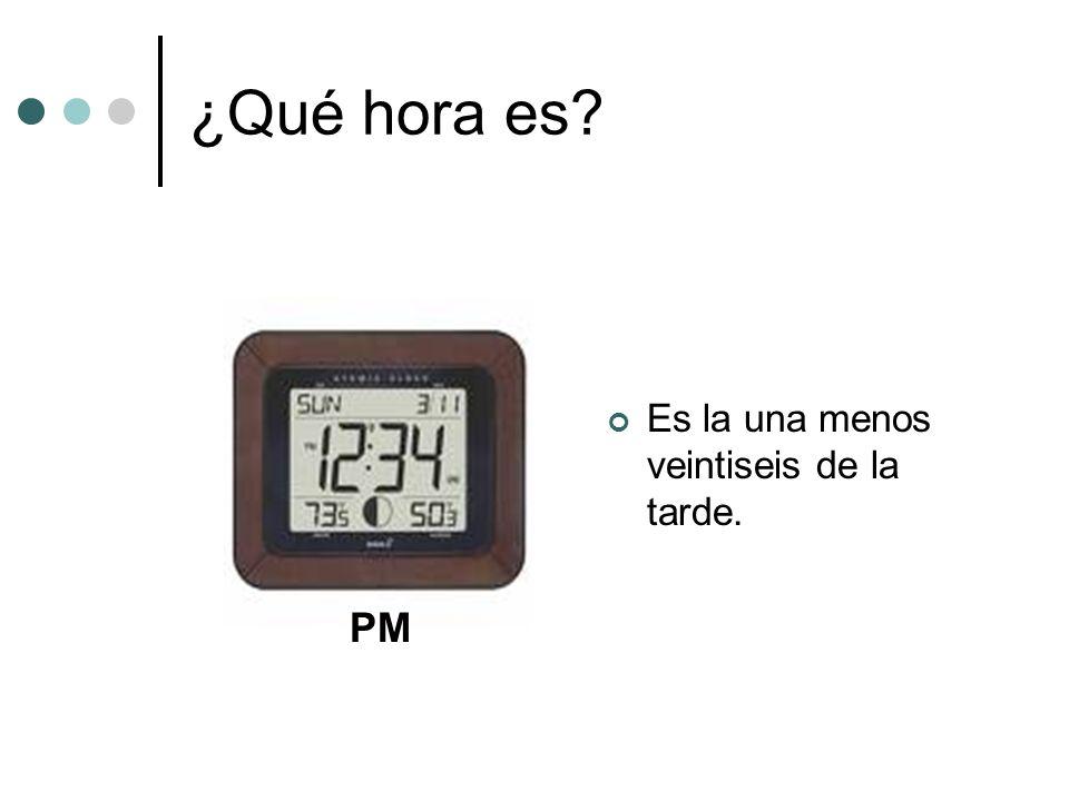 ¿Qué hora es? Es la una menos veintiseis de la tarde. PM