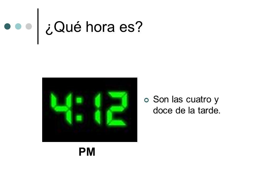 ¿Qué hora es? Son las cuatro y doce de la tarde. PM
