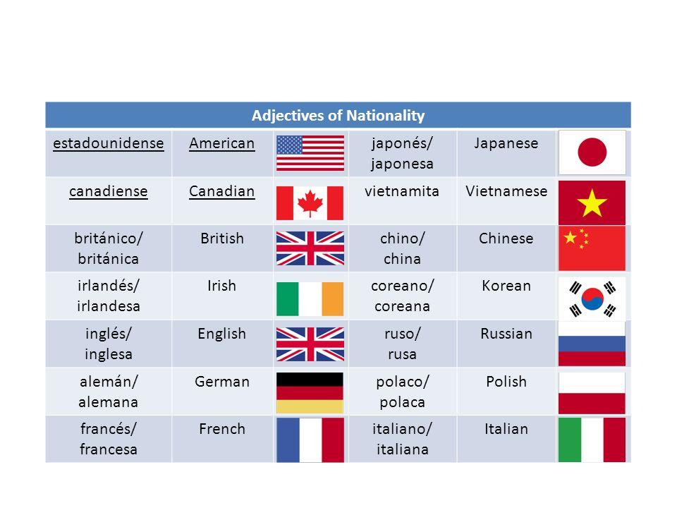 Adjectives of Nationality estadounidenseAmericanjaponés/ japonesa Japanese canadienseCanadianvietnamitaVietnamese británico/ británica Britishchino/ c