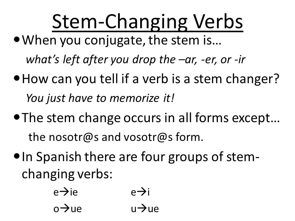 Stem-ChangingVerbs Stem-Changing Verbs When you conjugate, the stem is… whats left after you drop the –ar, -er, or -ir How can you tell if a verb is a