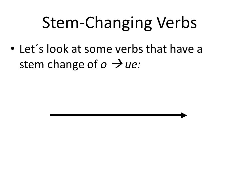Stem-ChangingVerbs Stem-Changing Verbs Let´s look at some verbs that have a stem change of o ue: