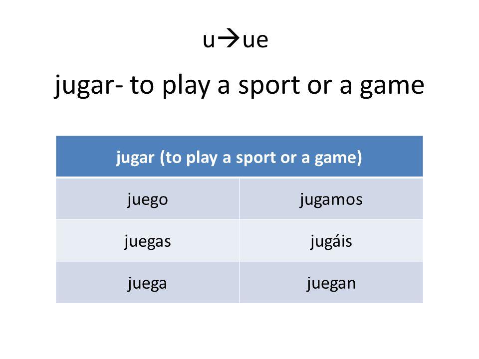 jugar- to play a sport or a game jugar (to play a sport or a game) juegojugamos juegasjugáis juegajuegan u ue