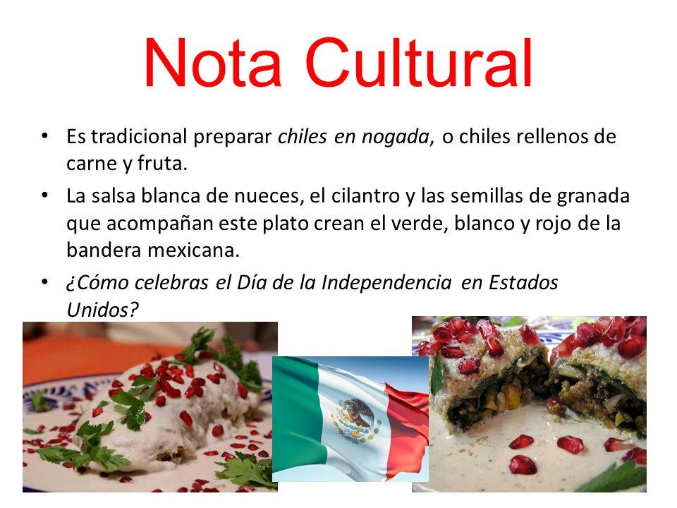 Nota Cultural Es tradicional preparar chiles en nogada, o chiles rellenos de carne y fruta. La salsa blanca de nueces, el cilantro y las semillas de g
