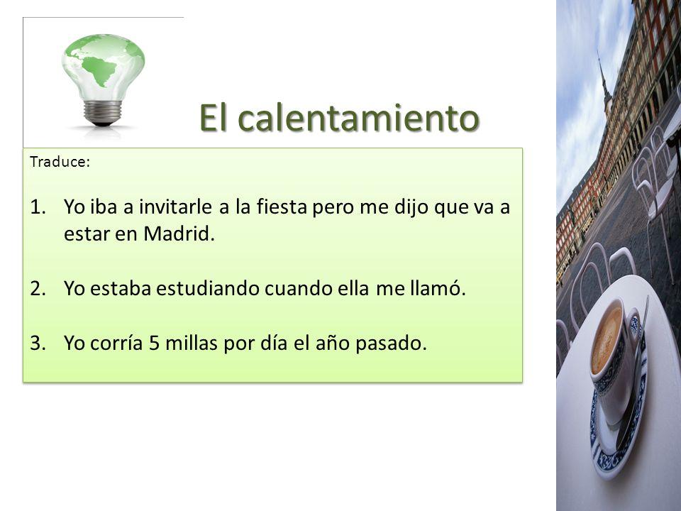 El calentamiento El calentamiento Traduce: 1.Yo iba a invitarle a la fiesta pero me dijo que va a estar en Madrid. 2.Yo estaba estudiando cuando ella
