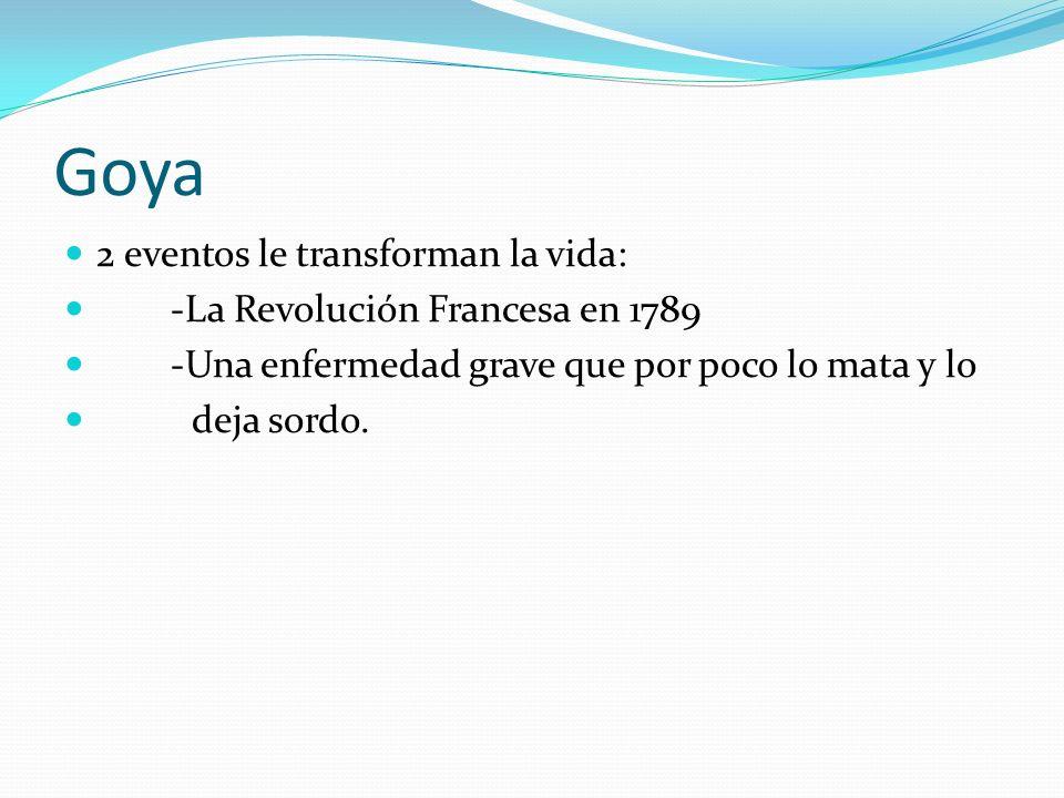 Goya 2 eventos le transforman la vida: -La Revolución Francesa en 1789 -Una enfermedad grave que por poco lo mata y lo deja sordo.