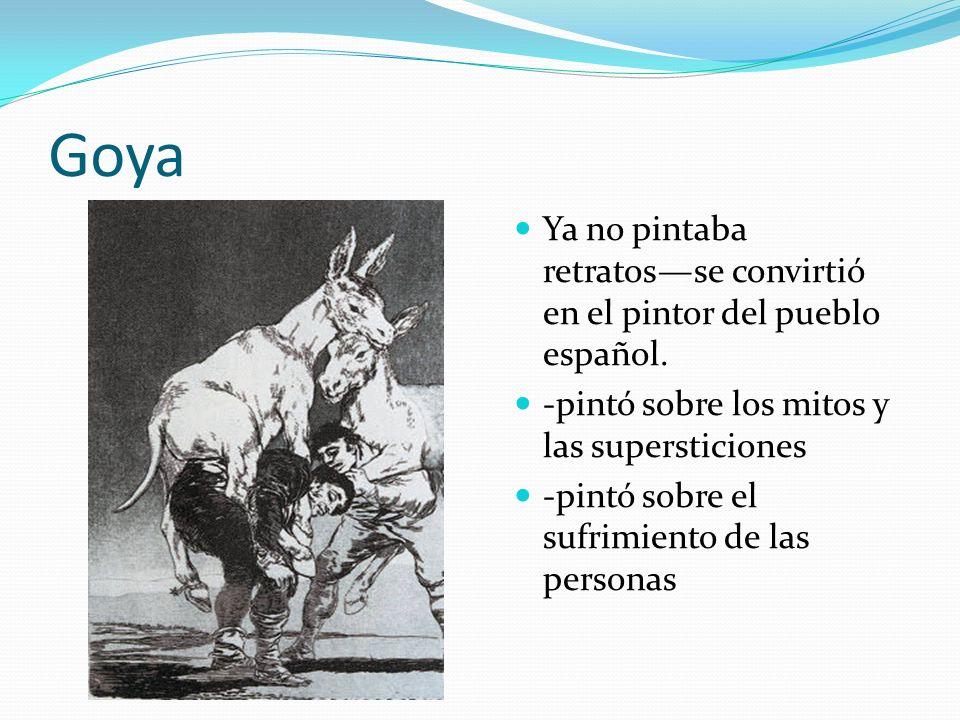 Goya Ya no pintaba retratosse convirtió en el pintor del pueblo español. -pintó sobre los mitos y las supersticiones -pintó sobre el sufrimiento de la