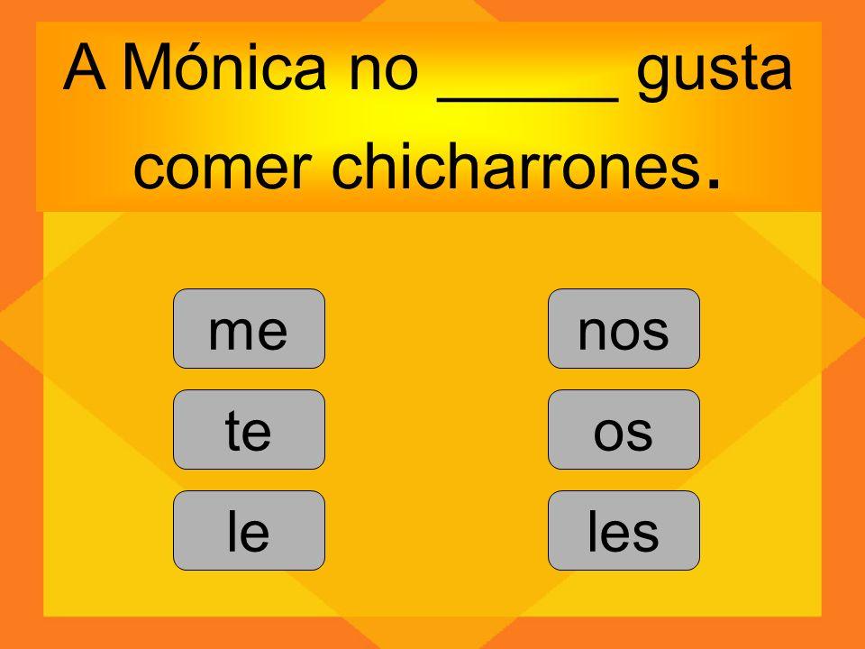 A Mónica no _____ gusta comer chicharrones. me te le nos os les