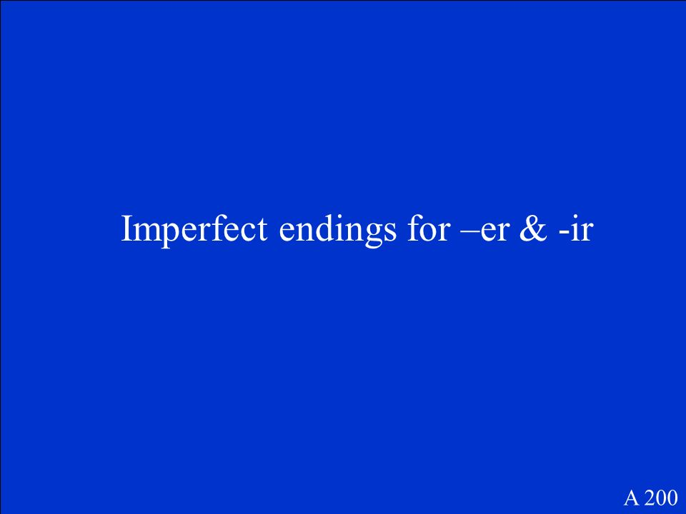 Imperfect endings for –er & -ir A 200