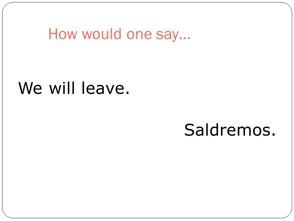 How would one say… We will leave. Saldremos.
