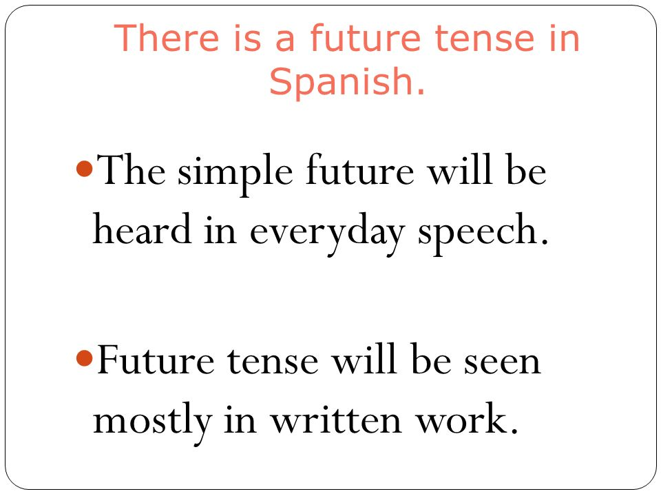 There is a future tense in Spanish. The simple future will be heard in everyday speech.
