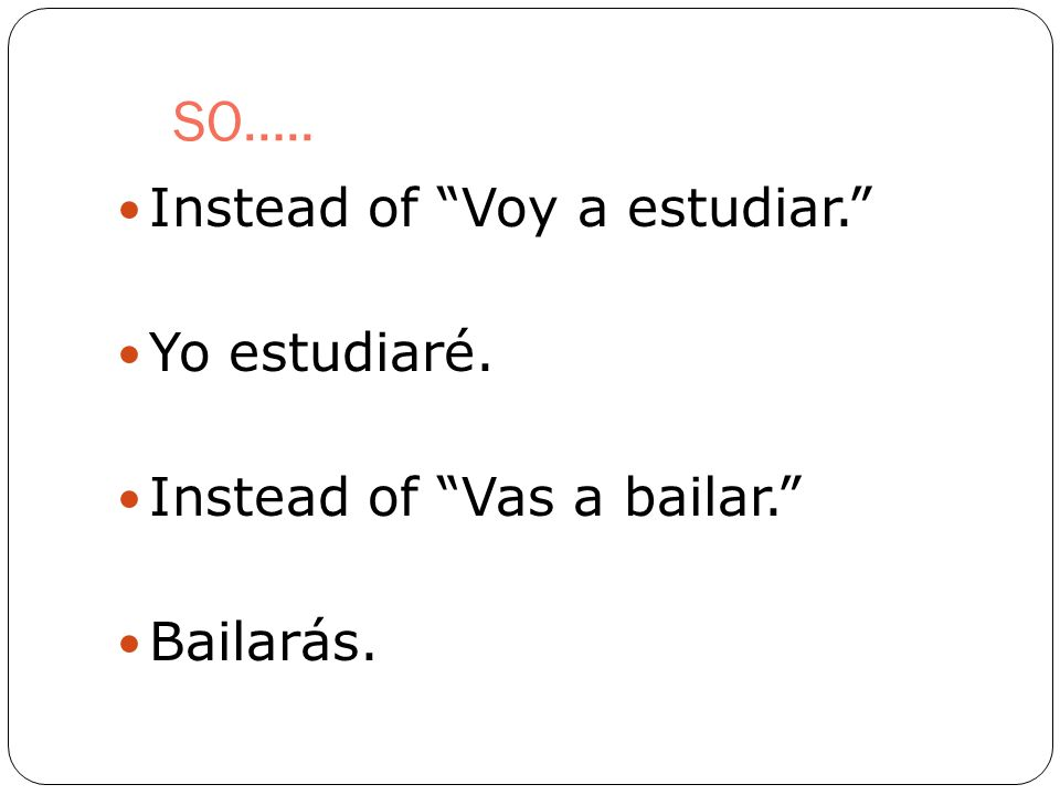 SO….. Instead of Voy a estudiar. Yo estudiaré. Instead of Vas a bailar. Bailarás.