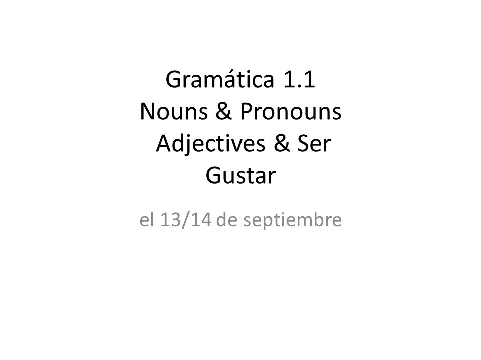 Gramática 1.1 Nouns & Pronouns Adjectives & Ser Gustar el 13/14 de septiembre