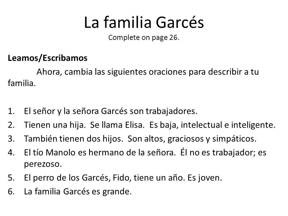 La familia Garcés Complete on page 26. Leamos/Escribamos Ahora, cambia las siguientes oraciones para describir a tu familia. 1.El señor y la señora Ga