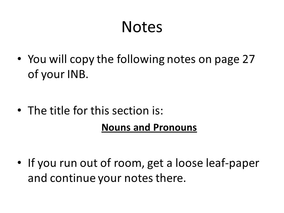 Notes You will copy the following notes on page 27 of your INB. The title for this section is: Nouns and Pronouns If you run out of room, get a loose