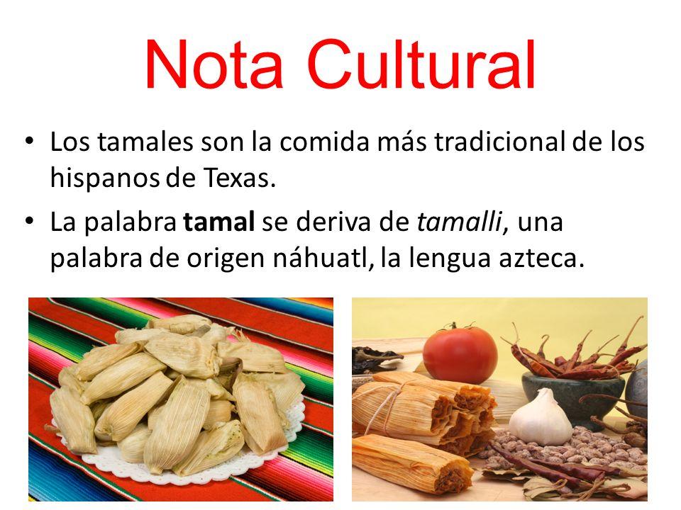 Nota Cultural Los tamales son la comida más tradicional de los hispanos de Texas. La palabra tamal se deriva de tamalli, una palabra de origen náhuatl