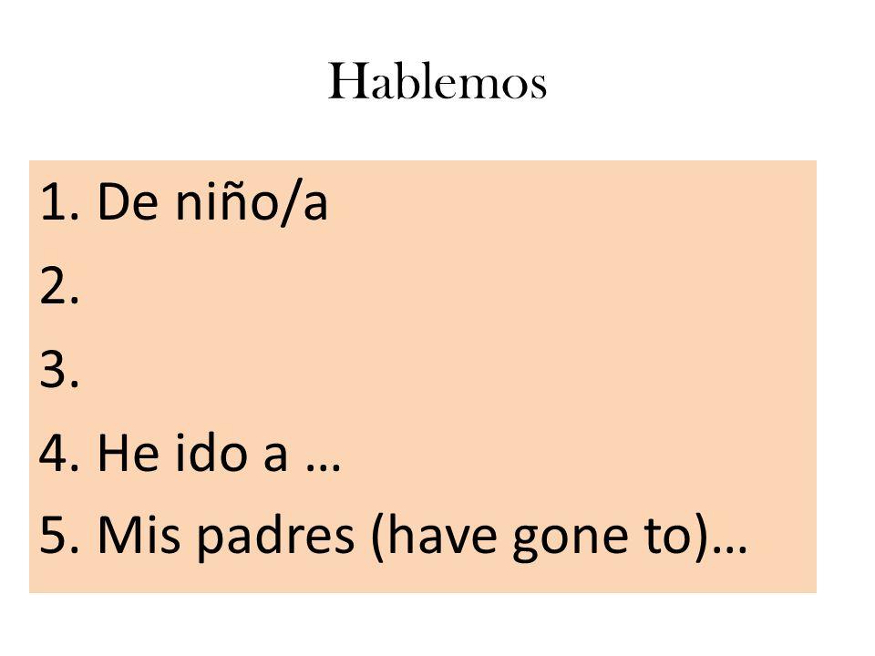 Hablemos 1. De niño/a 2. 3. 4. He ido a … 5. Mis padres (have gone to)…