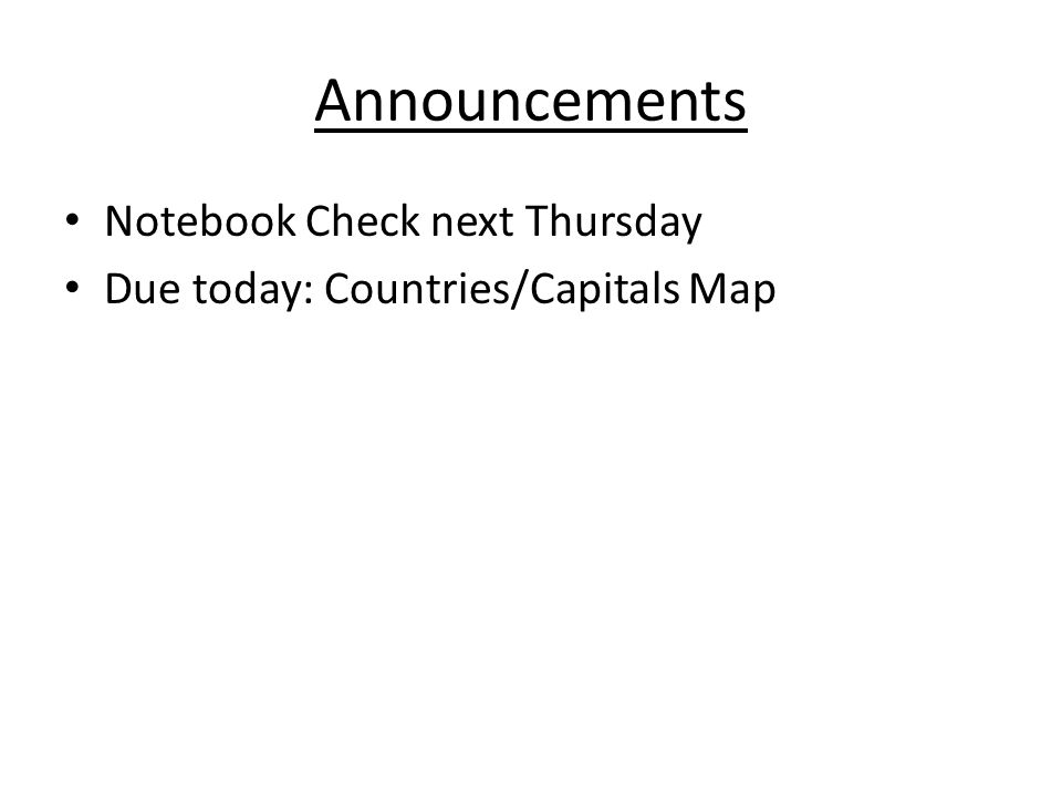 Announcements Notebook Check next Thursday Due today: Countries/Capitals Map