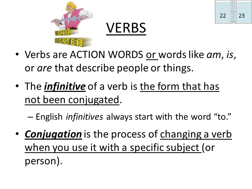 VERBS Verbs are ACTION WORDS or words like am, is, or are that describe people or things.
