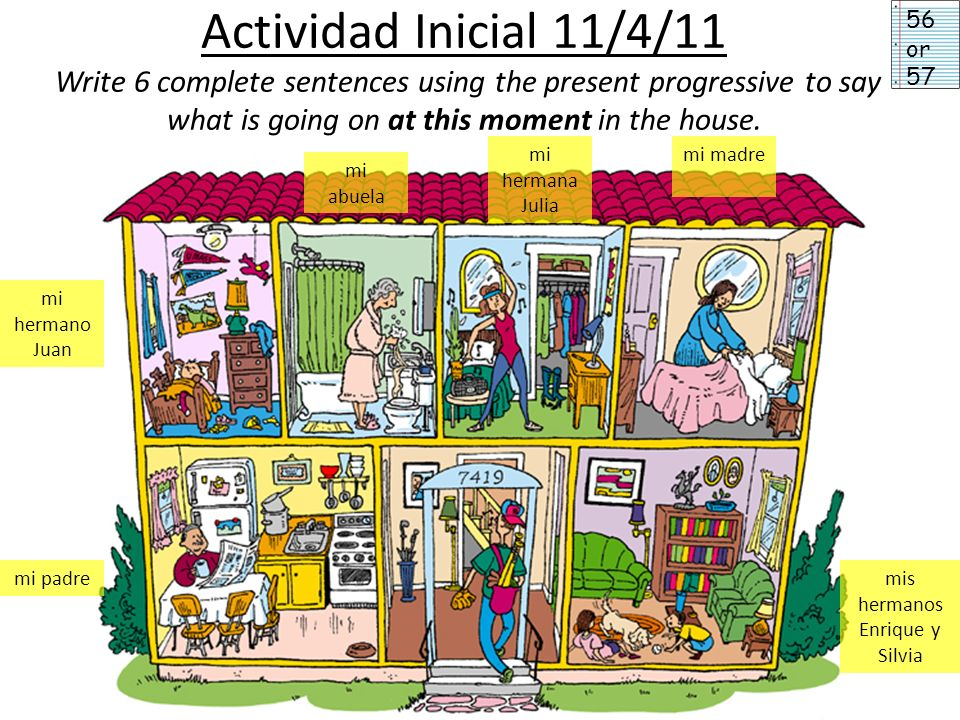 Actividad Inicial 11/4/11 Write 6 complete sentences using the present progressive to say what is going on at this moment in the house. mi hermano Jua