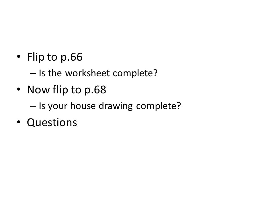 Flip to p.66 – Is the worksheet complete? Now flip to p.68 – Is your house drawing complete? Questions