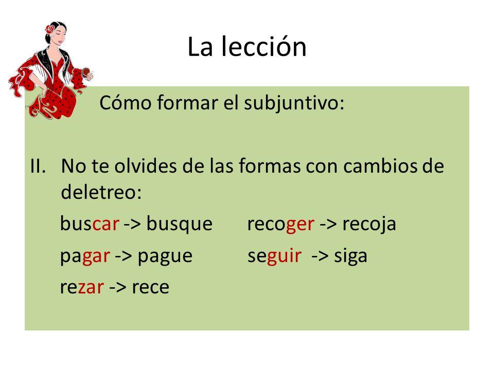 La lección Cómo formar el subjuntivo: II.No te olvides de las formas con cambios de deletreo: buscar -> busque recoger -> recoja pagar -> pague seguir