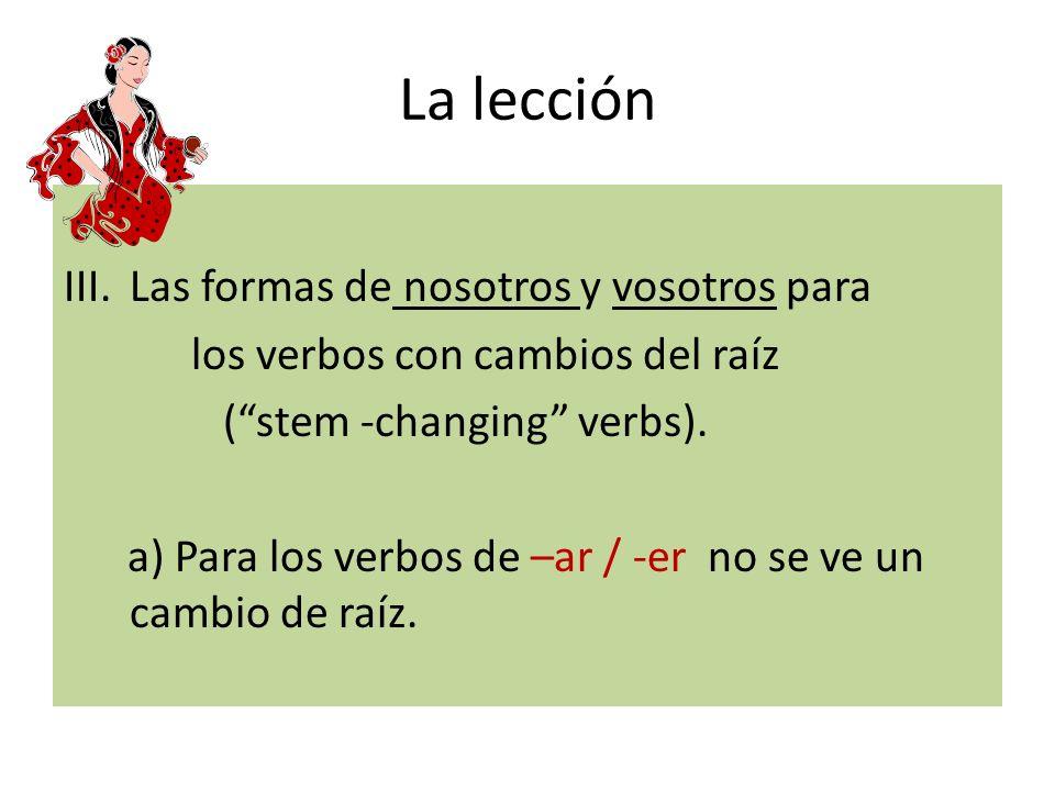 La lección III.Las formas de nosotros y vosotros para los verbos con cambios del raíz (stem -changing verbs). a) Para los verbos de –ar / -er no se ve