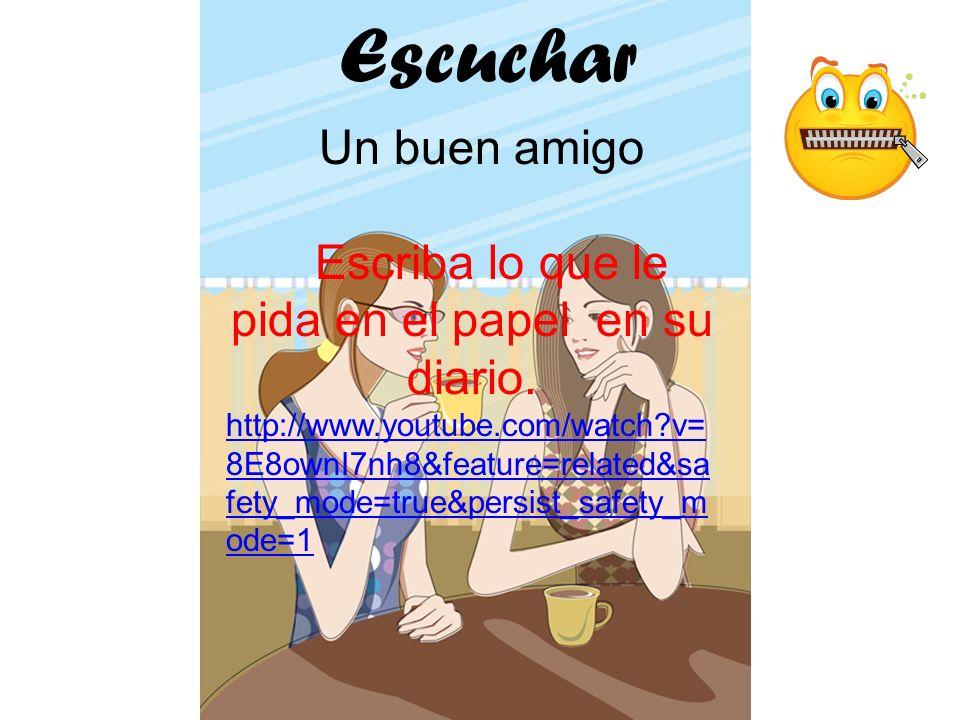 Para Usted Escuchar Un buen amigo Escriba lo que le pida en el papel en su diario. http://www.youtube.com/watch?v= 8E8ownI7nh8&feature=related&sa fety