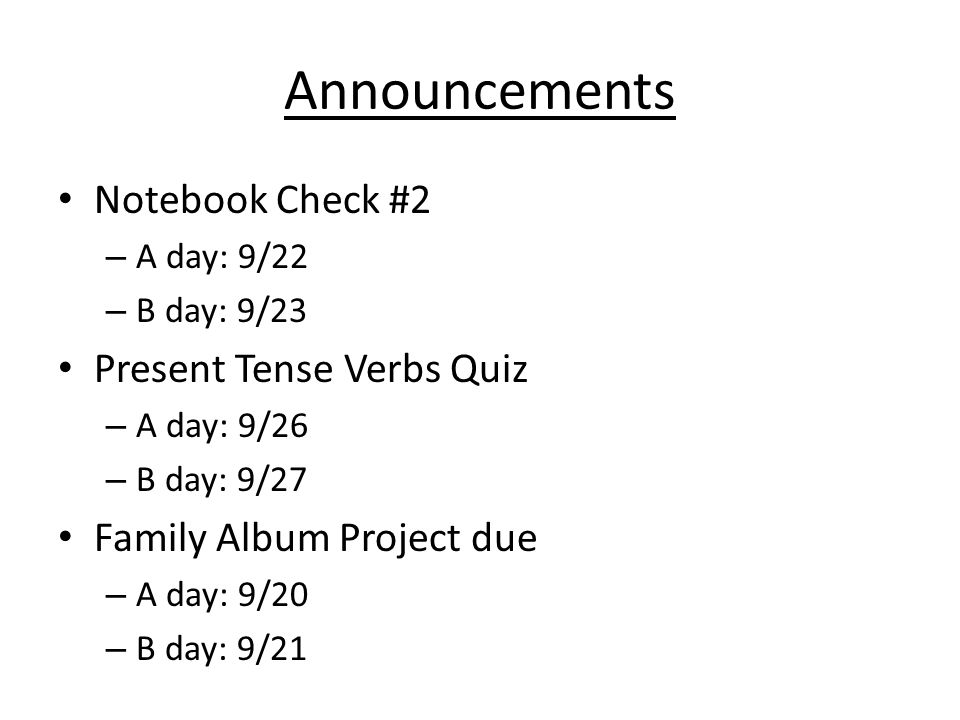 Announcements Notebook Check #2 – A day: 9/22 – B day: 9/23 Present Tense Verbs Quiz – A day: 9/26 – B day: 9/27 Family Album Project due – A day: 9/20 – B day: 9/21