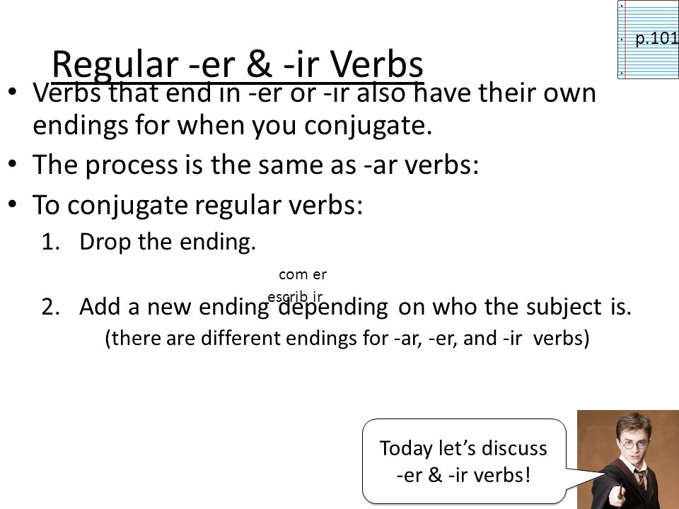 Regular -er & -ir Verbs Verbs that end in -er or -ir also have their own endings for when you conjugate.