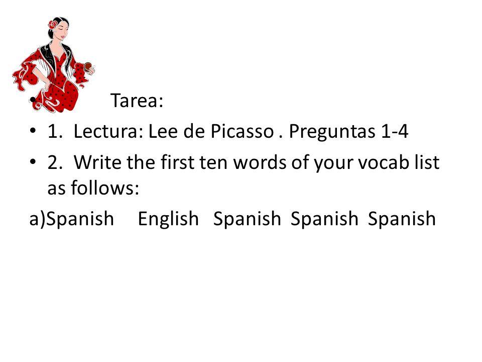 Tarea: 1. Lectura: Lee de Picasso. Preguntas 1-4 2. Write the first ten words of your vocab list as follows: a)Spanish English Spanish Spanish Spanish