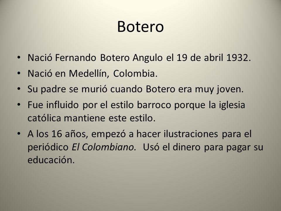 Botero Nació Fernando Botero Angulo el 19 de abril 1932. Nació en Medellín, Colombia. Su padre se murió cuando Botero era muy joven. Fue influido por