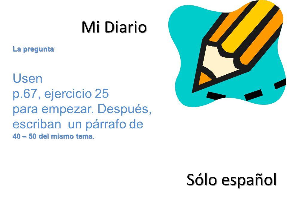 Mi Diario La pregunta La pregunta: Usen p.67, ejercicio 25 para empezar.