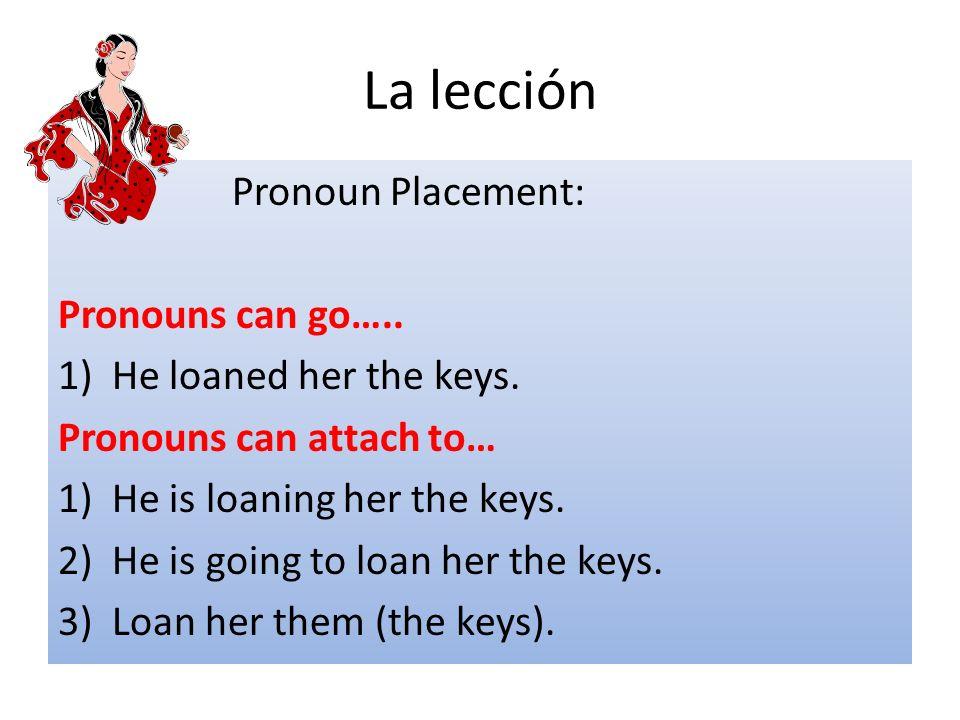La lección Pronoun Placement: Pronouns can go…..1)He loaned her the keys.