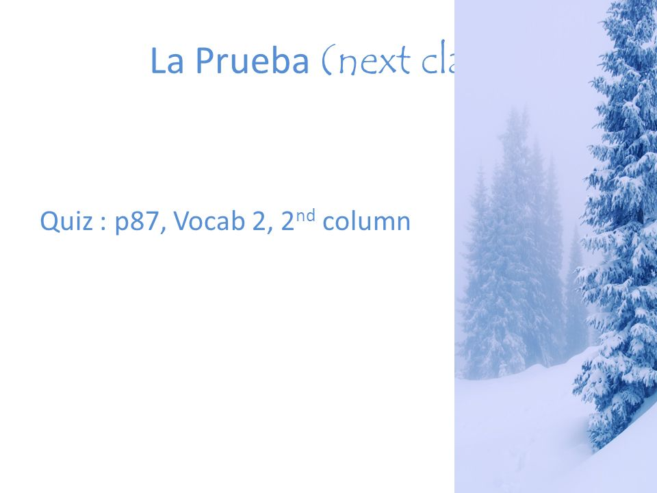 La Prueba (next class) Quiz : p87, Vocab 2, 2 nd column