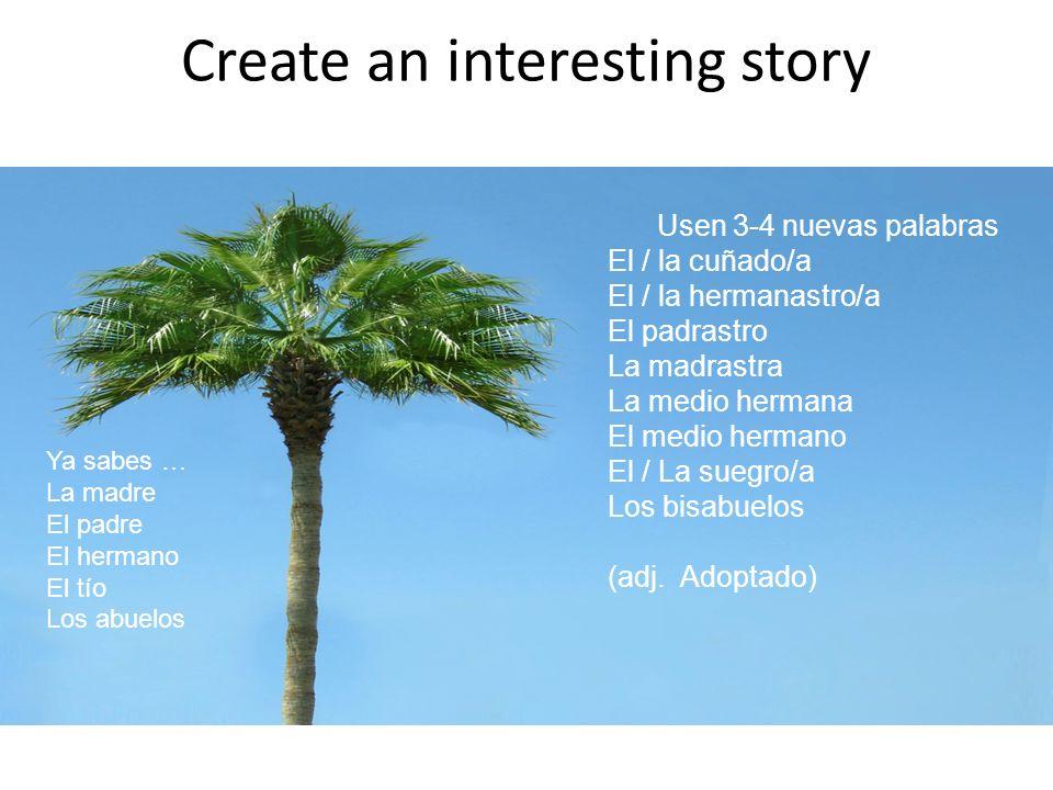 Create an interesting story Usen 3-4 nuevas palabras El / la cuñado/a El / la hermanastro/a El padrastro La madrastra La medio hermana El medio hermano El / La suegro/a Los bisabuelos (adj.