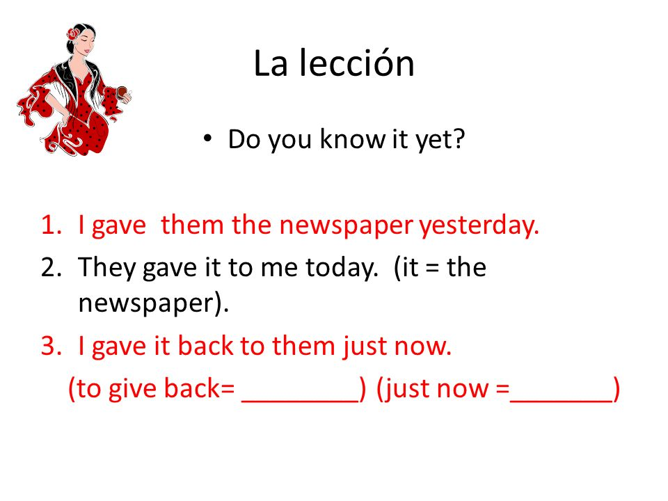 La lección Do you know it yet? 1.I gave them the newspaper yesterday. 2.They gave it to me today. (it = the newspaper). 3.I gave it back to them just