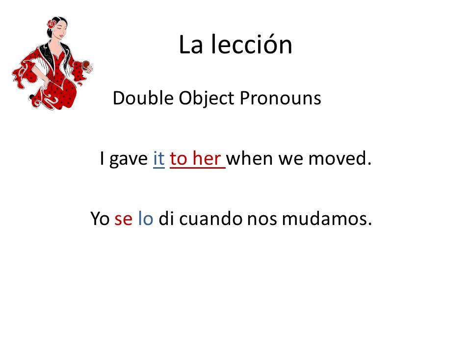 La lección Double Object Pronouns I gave it to her when we moved. Yo se lo di cuando nos mudamos.