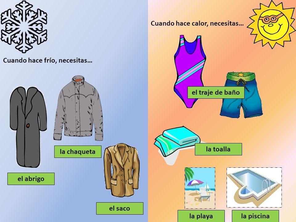 Cuando hace frío, necesitas… Cuando hace calor, necesitas… el abrigo la chaqueta el traje de baño la toalla la playala piscina el saco