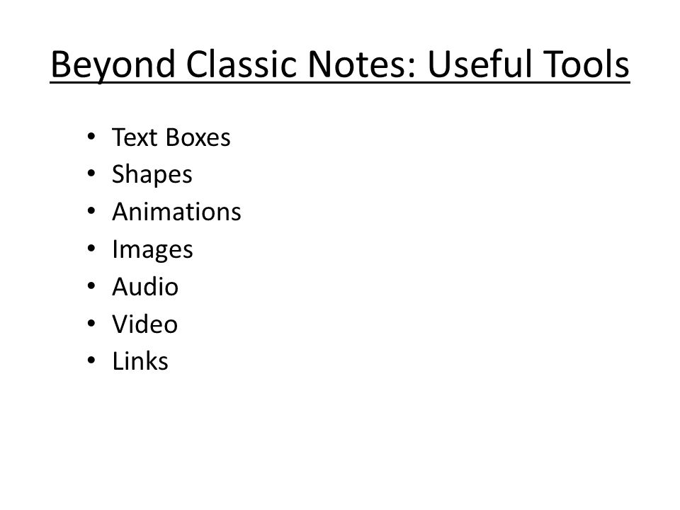 Beyond Classic Notes: Useful Tools Text Boxes Shapes Animations Images Audio Video Links