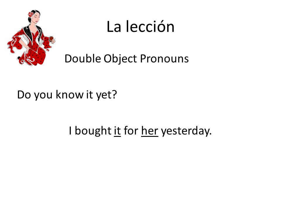 La lección Double Object Pronouns Do you know it yet I bought it for her yesterday.