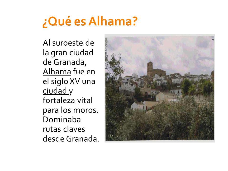 ¿Qué es Alhama? Al suroeste de la gran ciudad de Granada, Alhama fue en el siglo XV una ciudad y fortaleza vital para los moros. Dominaba rutas claves