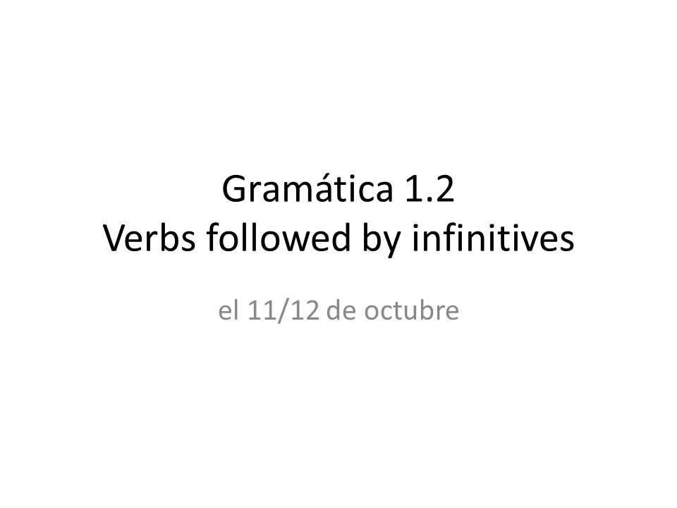 Gramática 1.2 Verbs followed by infinitives el 11/12 de octubre